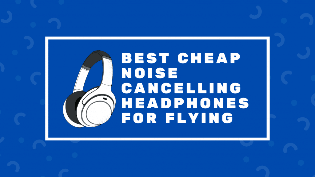 Best Cheap Noise Cancelling Headphones For Flying