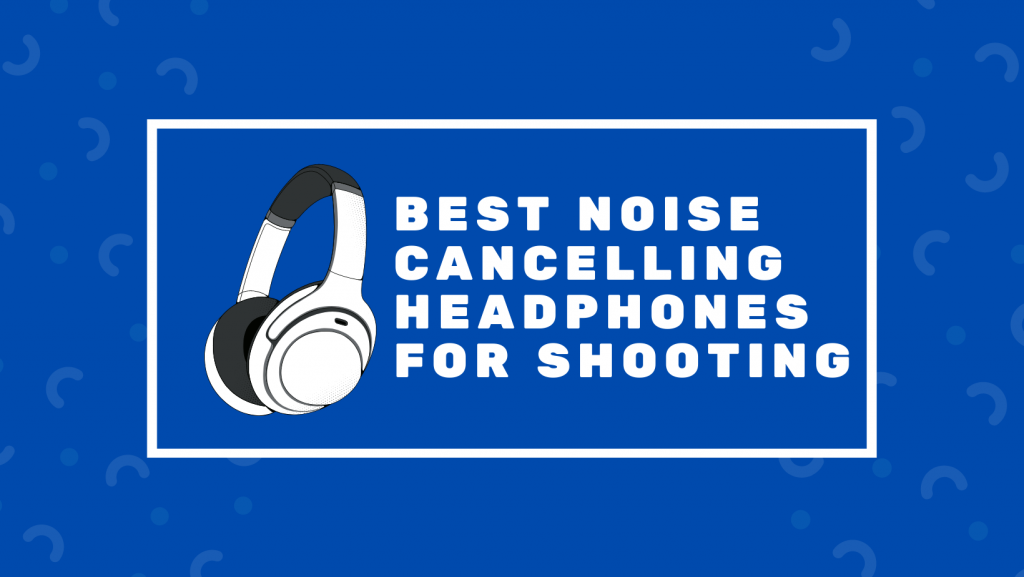 Best Noise Cancelling Headphones For Shooting