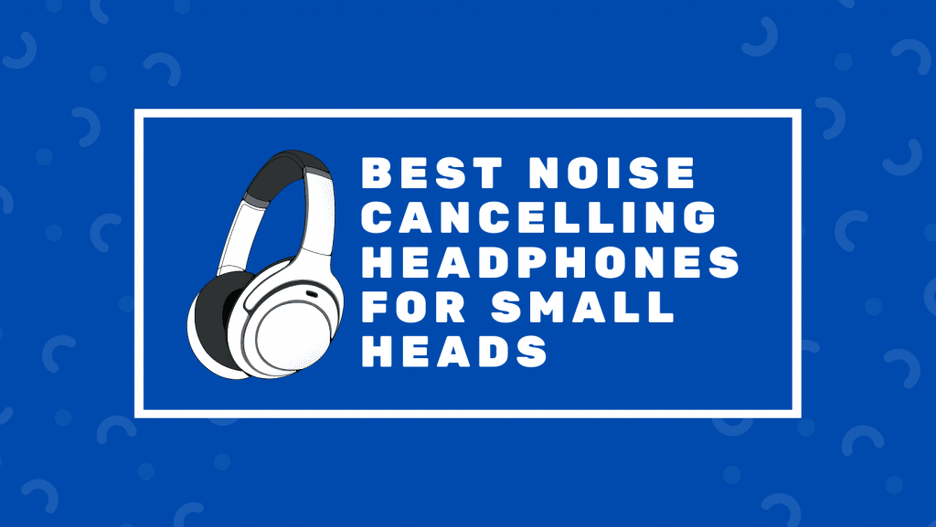 Best Noise Cancelling Headphones For Small Heads