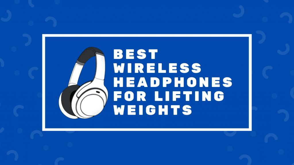 Best Wireless Headphones For Lifting Weights